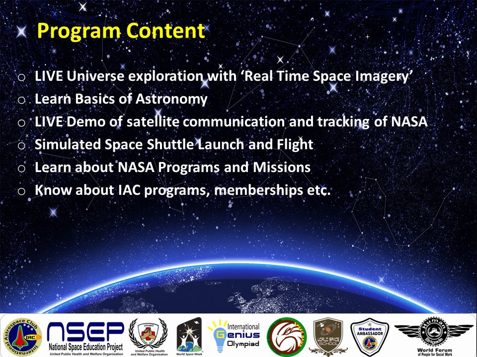 Program Content o LIVE Universe exploration with 'Real Time Space Imagery' o Learn Basics of Astronomy o LIVE Demo of satellite communication and trac