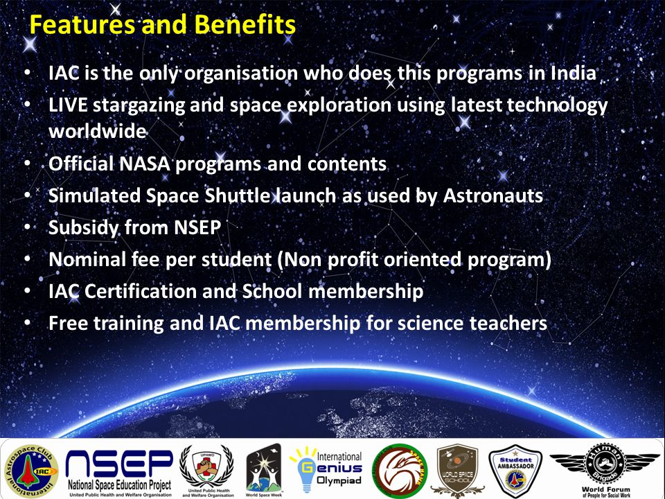 Features and Benefits IAC is the only organisation who does this programs in India LIVE stargazing and space exploration using latest technology worldwide Official NASA programs and contents Simulated Space Shuttle launch as used by Astronauts Subsidy from NSEP Nominal fee per student (Non profit oriented program) IAC Certification and School membership Free training and IAC membership for science teachers