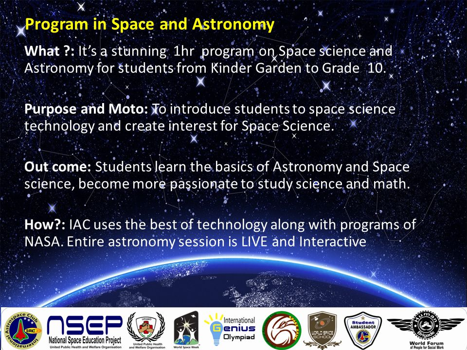 Program Content o LIVE Universe exploration with 'Real Time Space Imagery' o Learn Basics of Astronomy o LIVE Demo of satellite communication and tracking of NASA o Simulated Space Shuttle Launch and Flight o Learn about NASA Programs and Missions o Know about IAC programs, memberships etc.