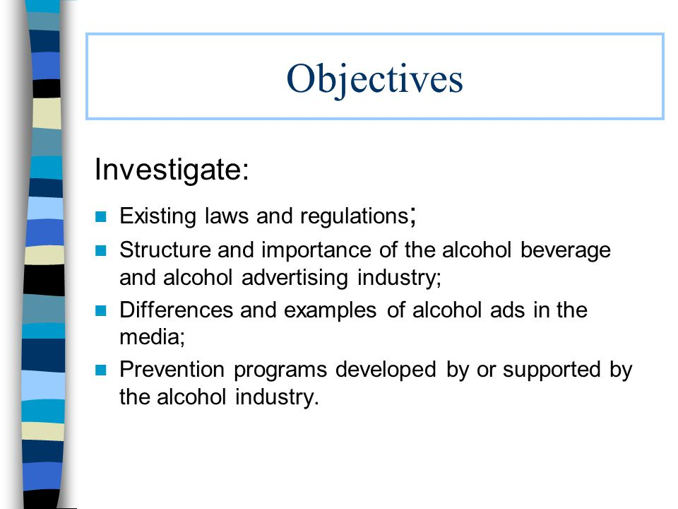 Objectives Investigate: Existing laws and regulations ; Structure and importance of the alcohol beverage and alcohol advertising industry; Differences and examples of alcohol ads in the media; Prevention programs developed by or supported by the alcohol industry.