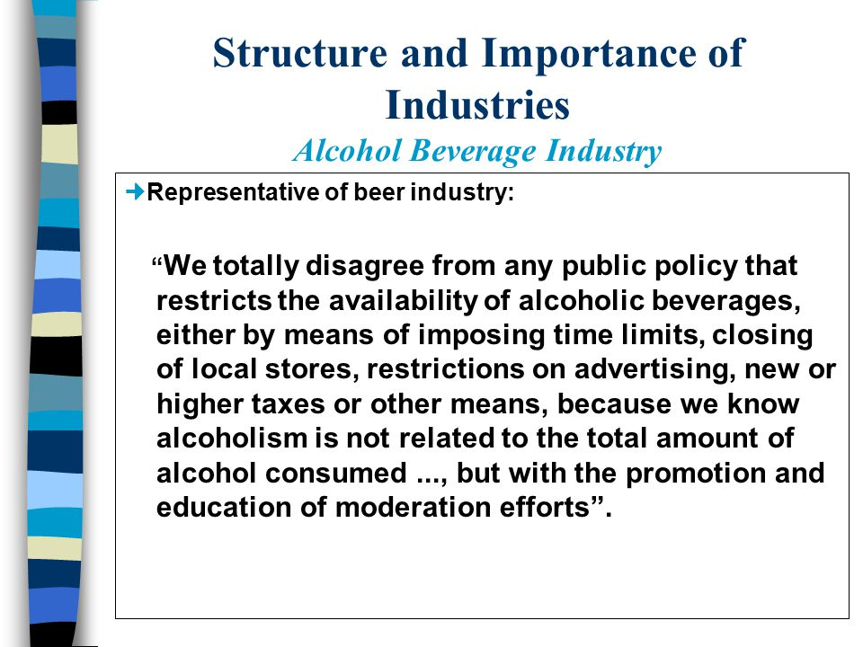 Structure and Importance of Industries Alcohol Beverage Industry Battle between beer and the rest of the alcohol industry; 5.6 vs 8.6 of pure alcohol/per capita/per year; Beer: 8.5 billions of liters/year Liquor: 1.5 billions of liters/year Wine: 0.3 billions of liters/year Beer: main advertiser of soccer.