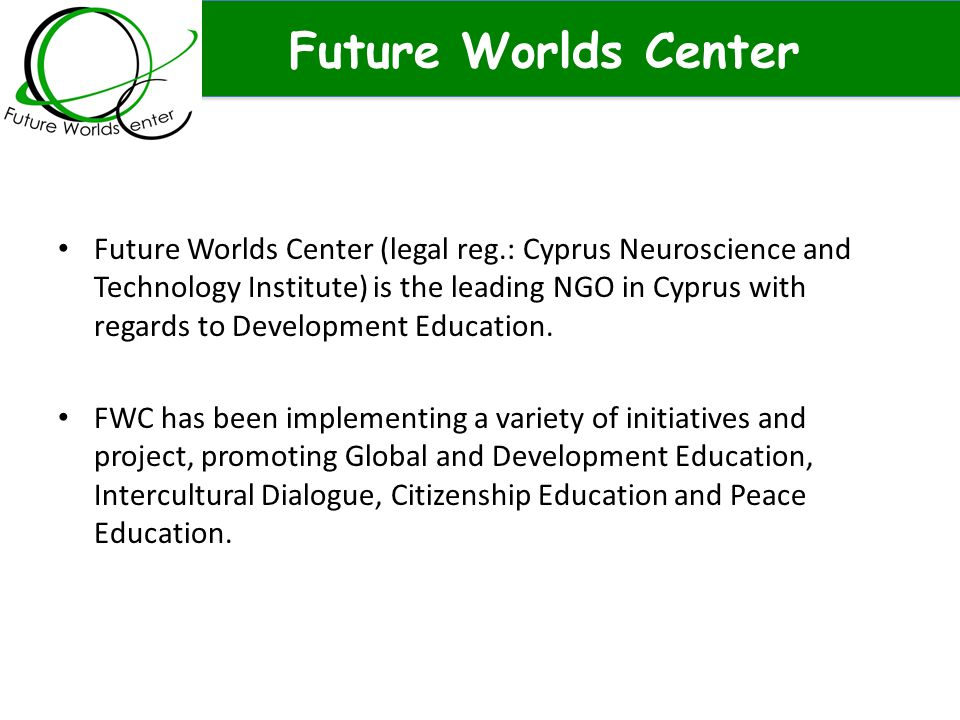 Future Worlds Center Future Worlds Center (legal reg.: Cyprus Neuroscience and Technology Institute) is the leading NGO in Cyprus with regards to Deve