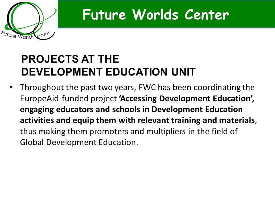 Future Worlds Center Throughout the past two years, FWC has been coordinating the EuropeAid-funded project 'Accessing Development Education', engaging educators and schools in Development Education activities and equip them with relevant training and materials, thus making them promoters and multipliers in the field of Global Development Education.