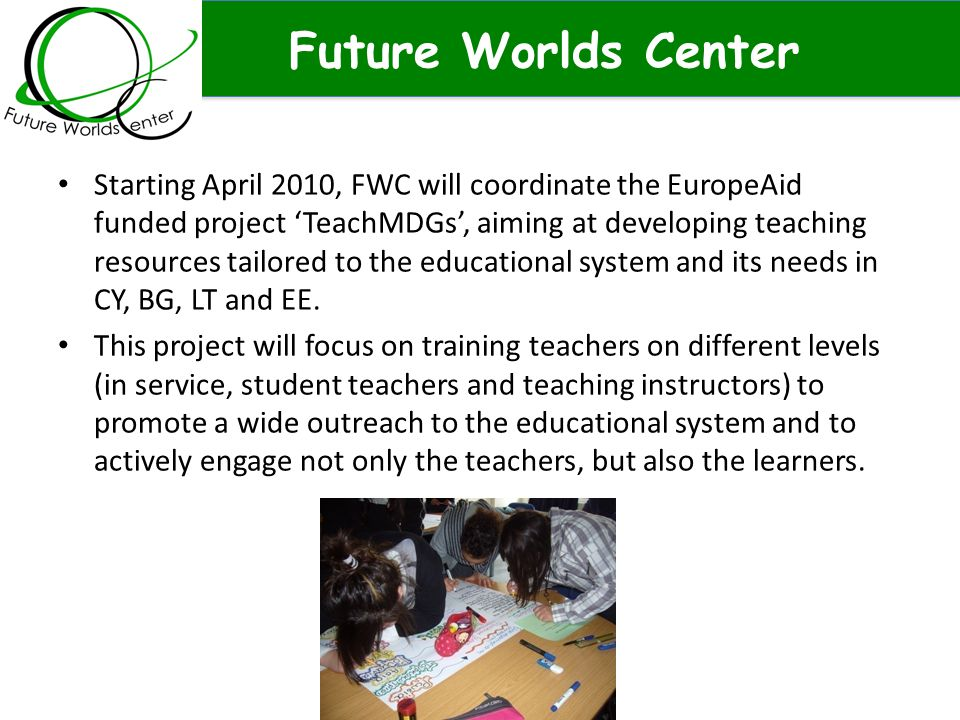 Future Worlds Center Starting April 2010, FWC will coordinate the EuropeAid funded project 'TeachMDGs', aiming at developing teaching resources tailored to the educational system and its needs in CY, BG, LT and EE.