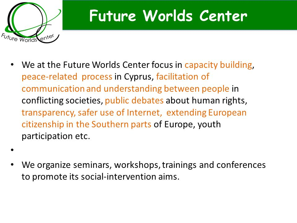Future Worlds Center We at the Future Worlds Center focus in capacity building, peace-related process in Cyprus, facilitation of communication and und