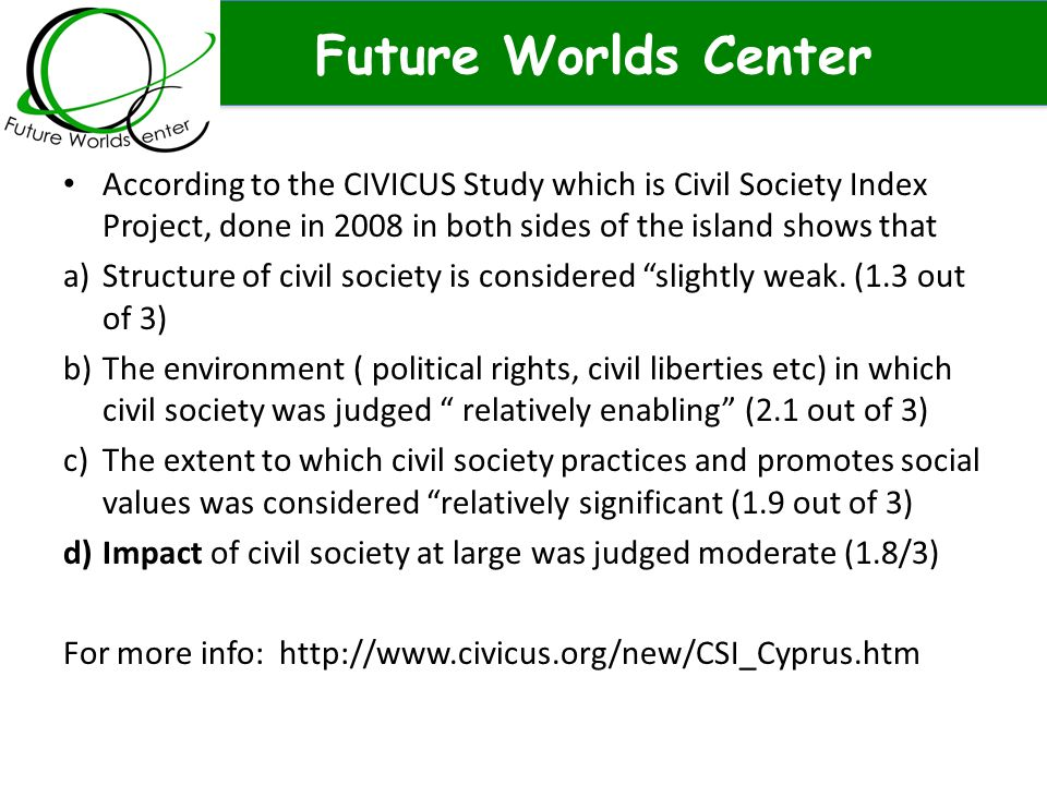 Future Worlds Center According to the CIVICUS Study which is Civil Society Index Project, done in 2008 in both sides of the island shows that a)Structure of civil society is considered slightly weak.