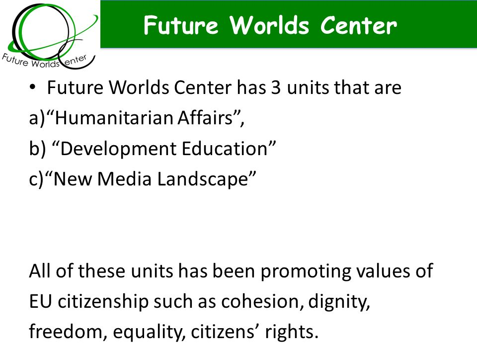Future Worlds Center Future Worlds Center has 3 units that are a) Humanitarian Affairs , b) Development Education c) New Media Landscape All of these units has been promoting values of EU citizenship such as cohesion, dignity, freedom, equality, citizens' rights.