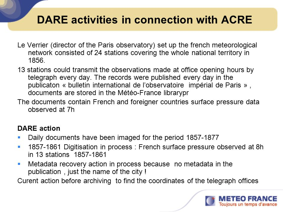 DARE activities in connection with ACRE Le Verrier (director of the Paris observatory) set up the french meteorological network consisted of 24 stations covering the whole national territory in 1856.