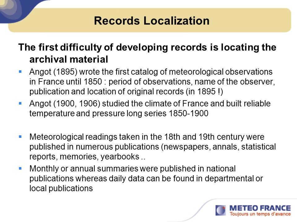 Records Localization The first difficulty of developing records is locating the archival material  Angot (1895) wrote the first catalog of meteorological observations in France until 1850 : period of observations, name of the observer, publication and location of original records (in 1895 !)  Angot (1900, 1906) studied the climate of France and built reliable temperature and pressure long series 1850-1900  Meteorological readings taken in the 18th and 19th century were published in numerous publications (newspapers, annals, statistical reports, memories, yearbooks..