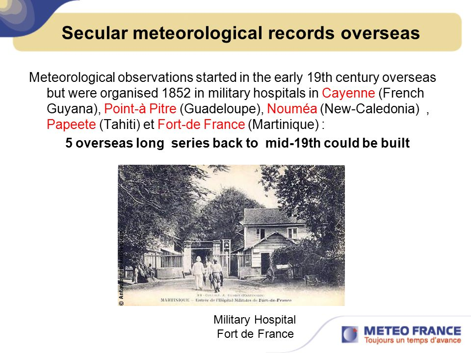 Secular meteorological records overseas Meteorological observations started in the early 19th century overseas but were organised 1852 in military hospitals in Cayenne (French Guyana), Point-à Pitre (Guadeloupe), Nouméa (New-Caledonia), Papeete (Tahiti) et Fort-de France (Martinique) : 5 overseas long series back to mid-19th could be built Military Hospital Fort de France