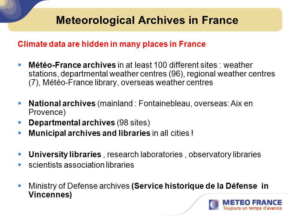 Meteorological Archives in France Climate data are hidden in many places in France  Météo-France archives in at least 100 different sites : weather stations, departmental weather centres (96), regional weather centres (7), Météo-France library, overseas weather centres  National archives (mainland : Fontainebleau, overseas: Aix en Provence)  Departmental archives (98 sites)  Municipal archives and libraries in all cities .