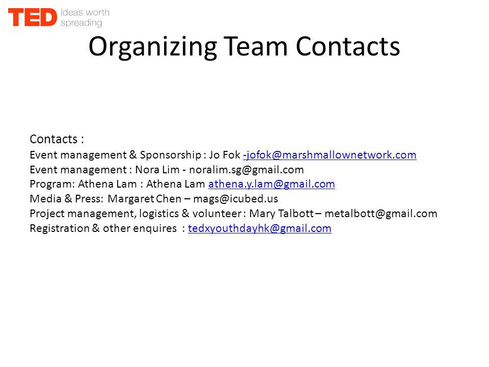 Organizing Team Contacts Contacts : Event management & Sponsorship : Jo Fok -jofok@marshmallownetwork.com-jofok@marshmallownetwork.com Event management : Nora Lim - noralim.sg@gmail.com Program: Athena Lam : Athena Lam athena.y.lam@gmail.comathena.y.lam@gmail.com Media & Press: Margaret Chen – mags@icubed.us Project management, logistics & volunteer : Mary Talbott – metalbott@gmail.com Registration & other enquires : tedxyouthdayhk@gmail.comtedxyouthdayhk@gmail.com