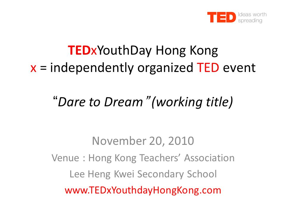 TEDxYouthDay Hong Kong x = independently organized TED event Dare to Dream (working title) November 20, 2010 Venue : Hong Kong Teachers' Association Lee Heng Kwei Secondary School www.TEDxYouthdayHongKong.com