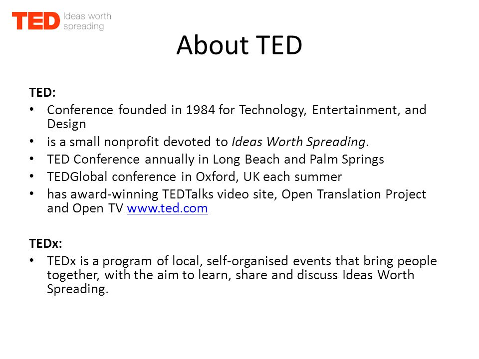 About TED TED: Conference founded in 1984 for Technology, Entertainment, and Design is a small nonprofit devoted to Ideas Worth Spreading.