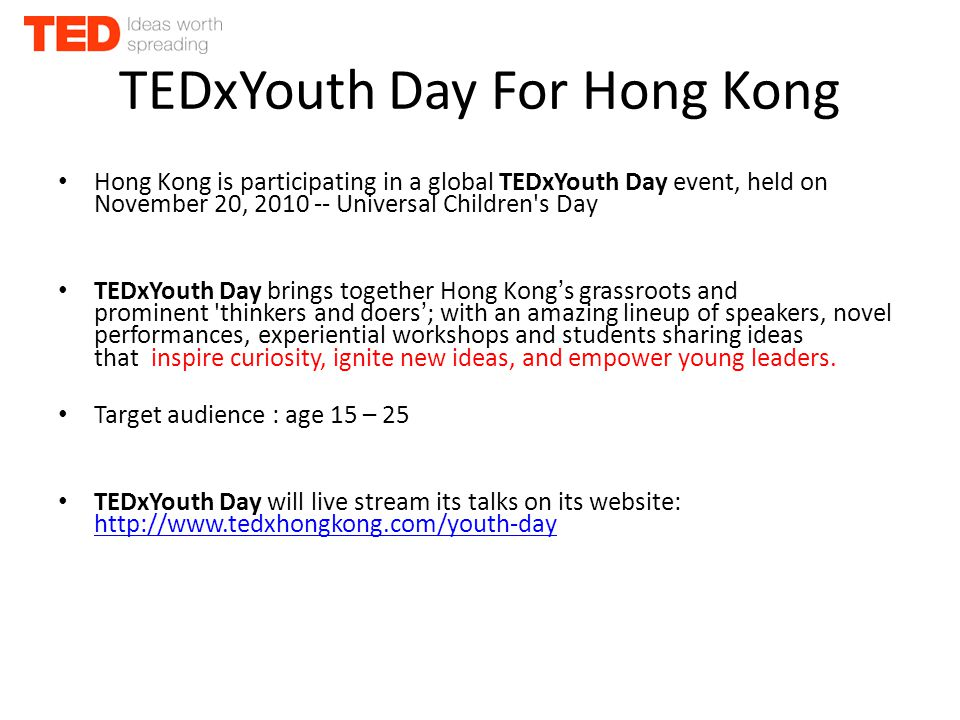 TEDxYouth Day For Hong Kong Hong Kong is participating in a global TEDxYouth Day event, held on November 20, 2010 -- Universal Children s Day TEDxYouth Day brings together Hong Kong's grassroots and prominent thinkers and doers'; with an amazing lineup of speakers, novel performances, experiential workshops and students sharing ideas that inspire curiosity, ignite new ideas, and empower young leaders.
