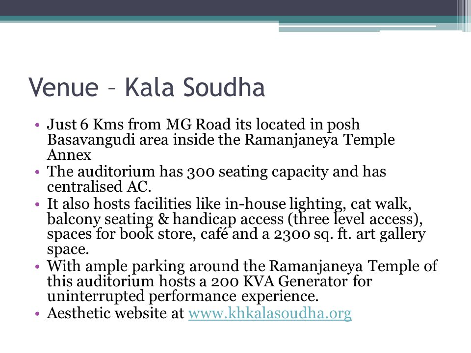 Venue – Kala Soudha Just 6 Kms from MG Road its located in posh Basavangudi area inside the Ramanjaneya Temple Annex The auditorium has 300 seating capacity and has centralised AC.