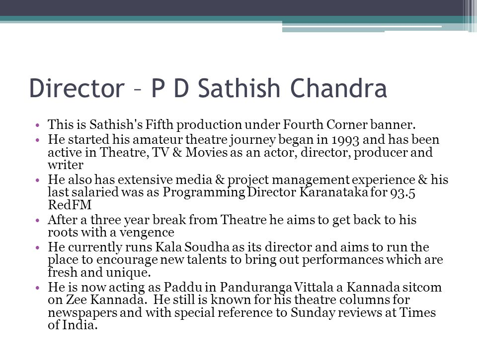 Director – P D Sathish Chandra This is Sathish s Fifth production under Fourth Corner banner.