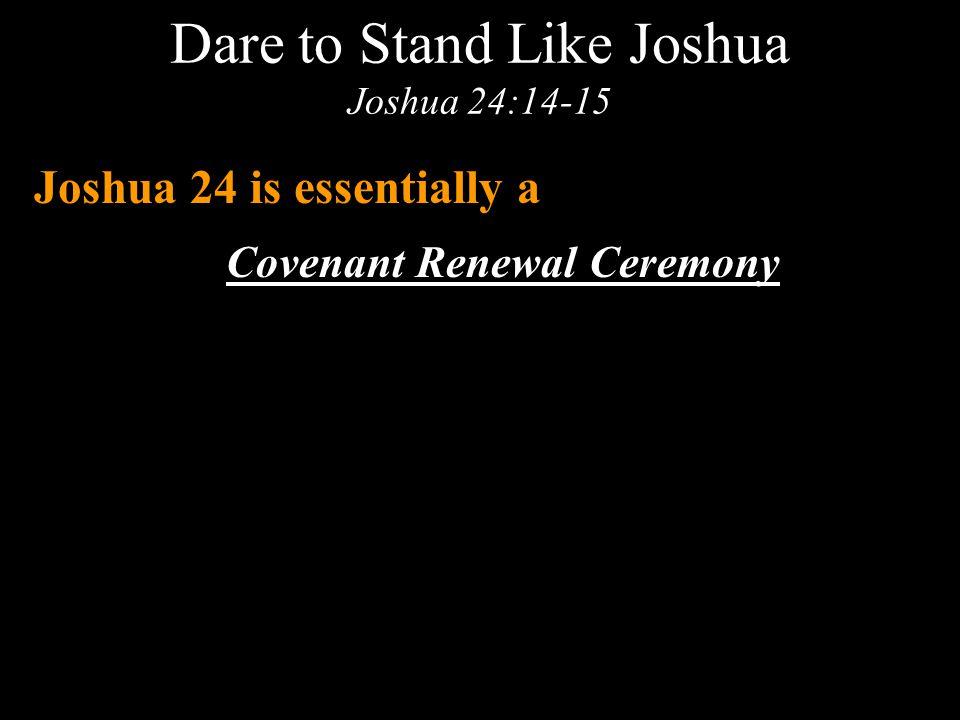 Dare to Stand Like Joshua Joshua 24:14-15 Joshua 24 is essentially a Covenant Renewal Ceremony