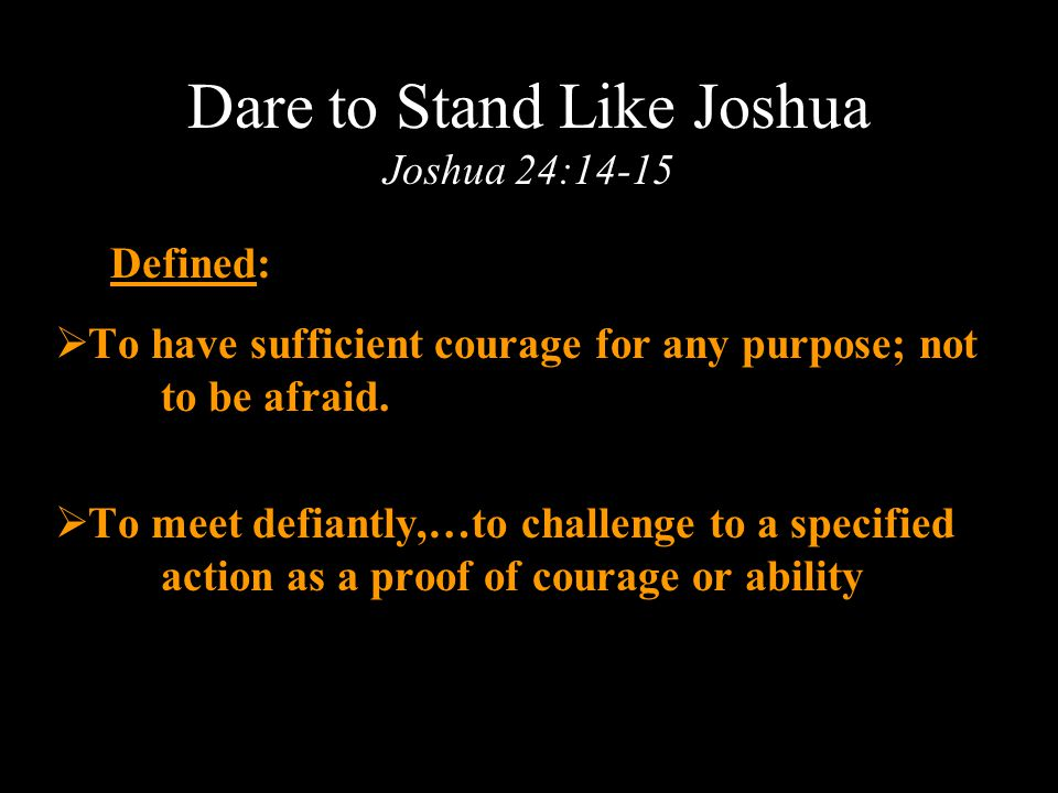 Dare to Stand Like Joshua Joshua 24:14-15 Defined:  To have sufficient courage for any purpose; not to be afraid.