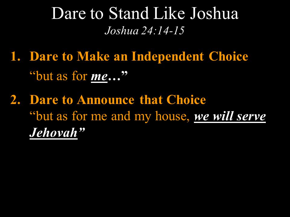 Dare to Stand Like Joshua Joshua 24:14-15 1.Dare to Make an Independent Choice but as for me… 2.Dare to Announce that Choice but as for me and my house, we will serve Jehovah