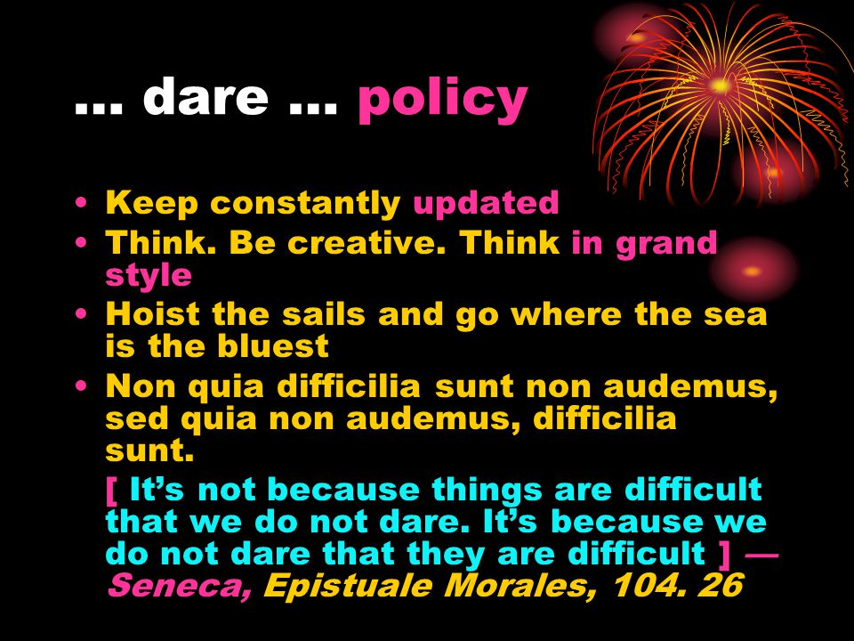 … dare … policy Keep constantly updated Think. Be creative. Think in grand style Hoist the sails and go where the sea is the bluest Non quia difficili