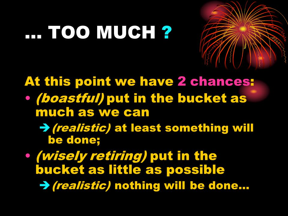 … TOO MUCH ? At this point we have 2 chances: (boastful) put in the bucket as much as we can  (realistic) at least something will be done; (wisely re