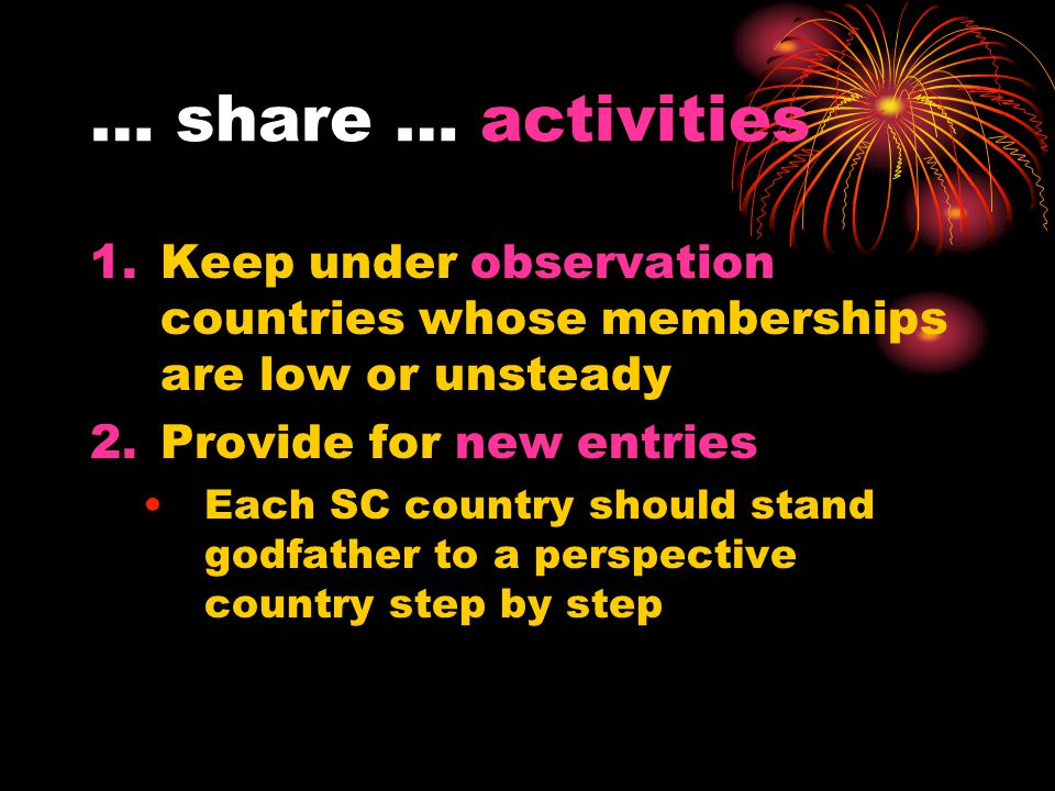 … share … activities 1.Keep under observation countries whose memberships are low or unsteady 2.Provide for new entries Each SC country should stand g