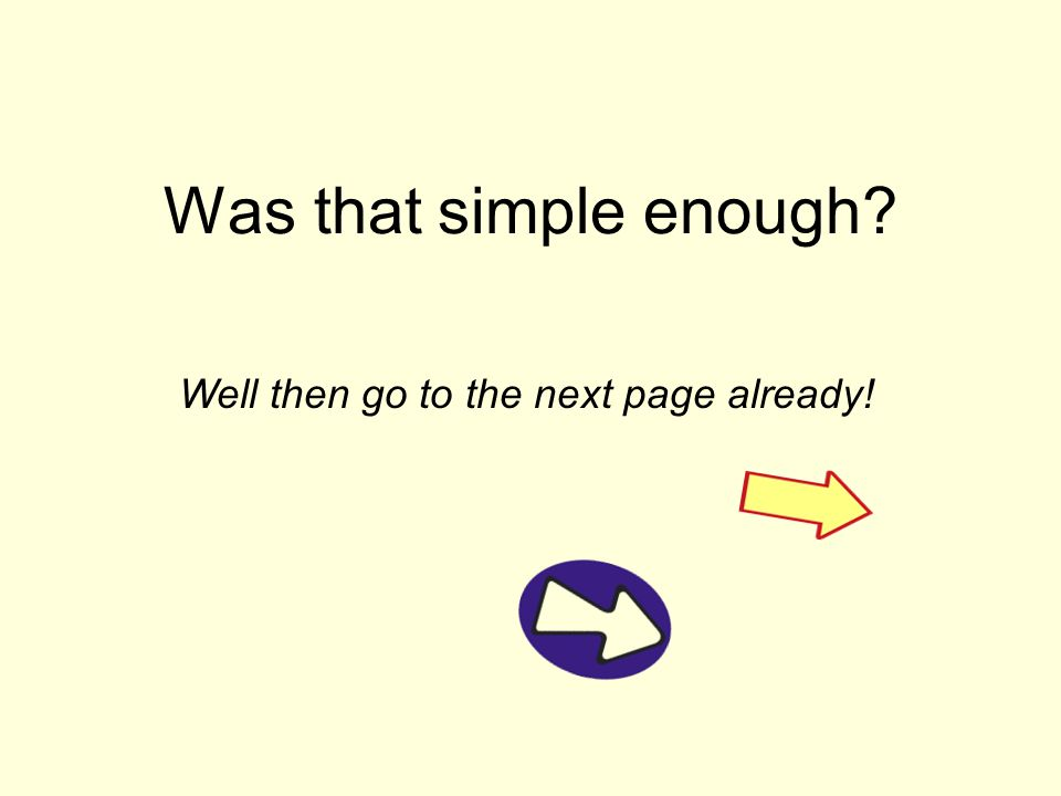 Was that simple enough Well then go to the next page already!
