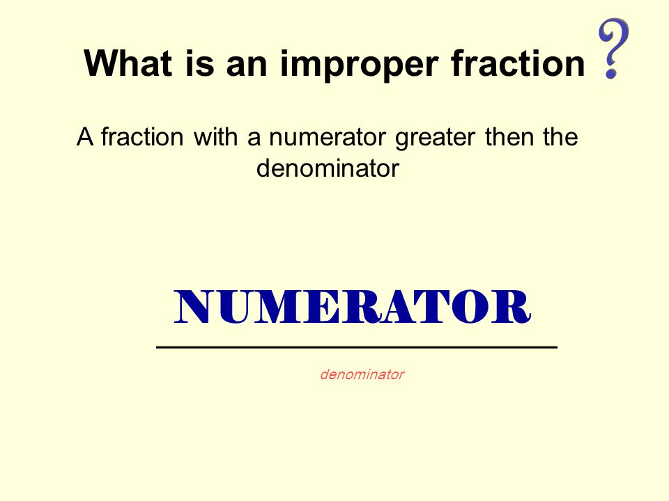 What is an improper fraction A fraction with a numerator greater then the denominator NUMERATOR denominator