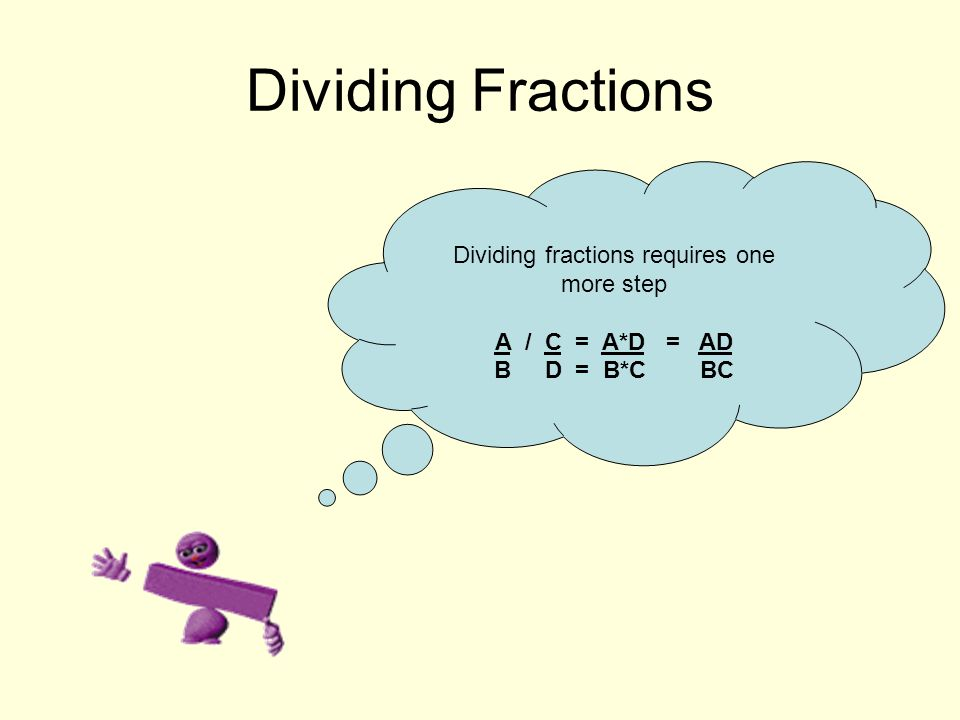 Dividing Fractions Dividing fractions requires one more step A / C = A*D = AD B D = B*C BC