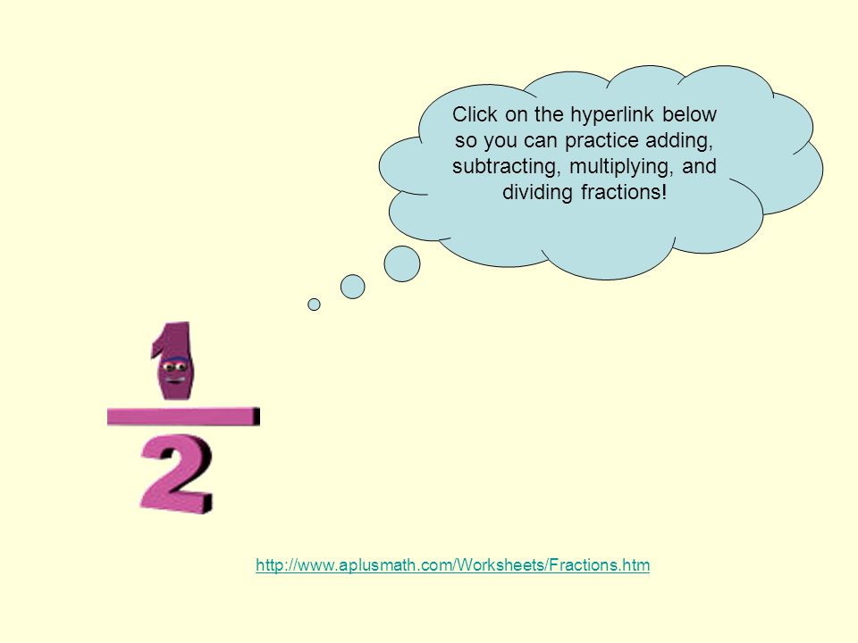 http://www.aplusmath.com/Worksheets/Fractions.htm Click on the hyperlink below so you can practice adding, subtracting, multiplying, and dividing fractions!