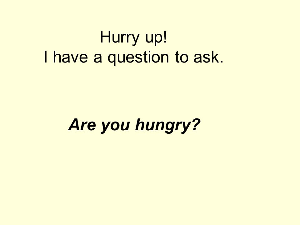 Hurry up! I have a question to ask. Are you hungry