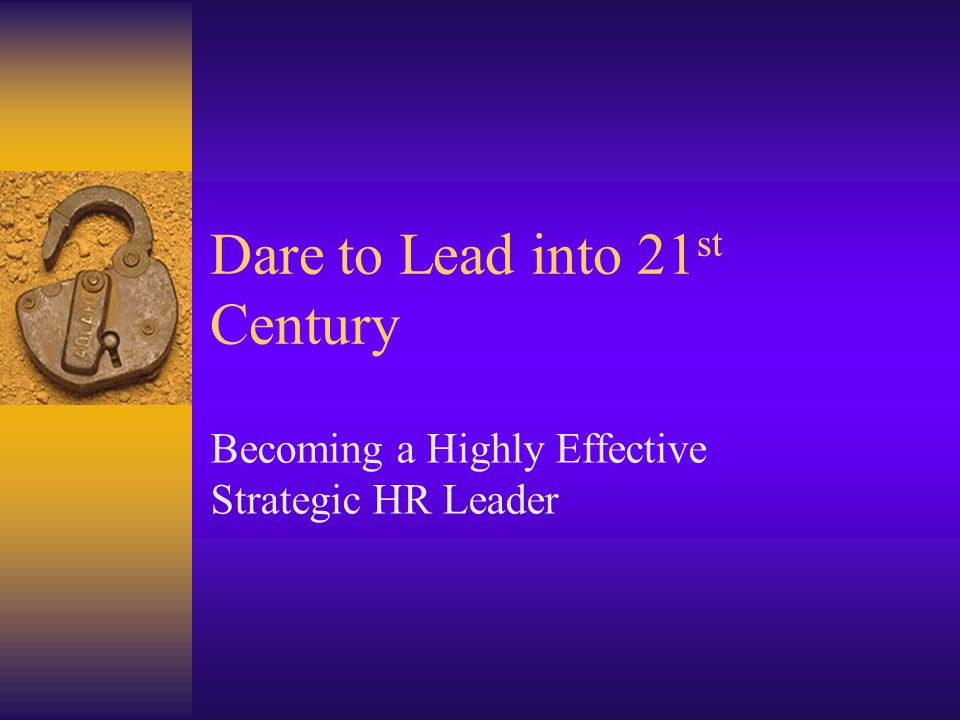 Dare to Lead into 21 st Century Becoming a Highly Effective Strategic HR Leader