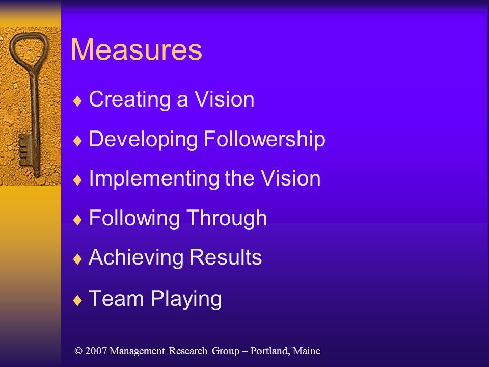 Measures  Creating a Vision  Developing Followership  Implementing the Vision  Following Through  Achieving Results  Team Playing © 2007 Management Research Group – Portland, Maine