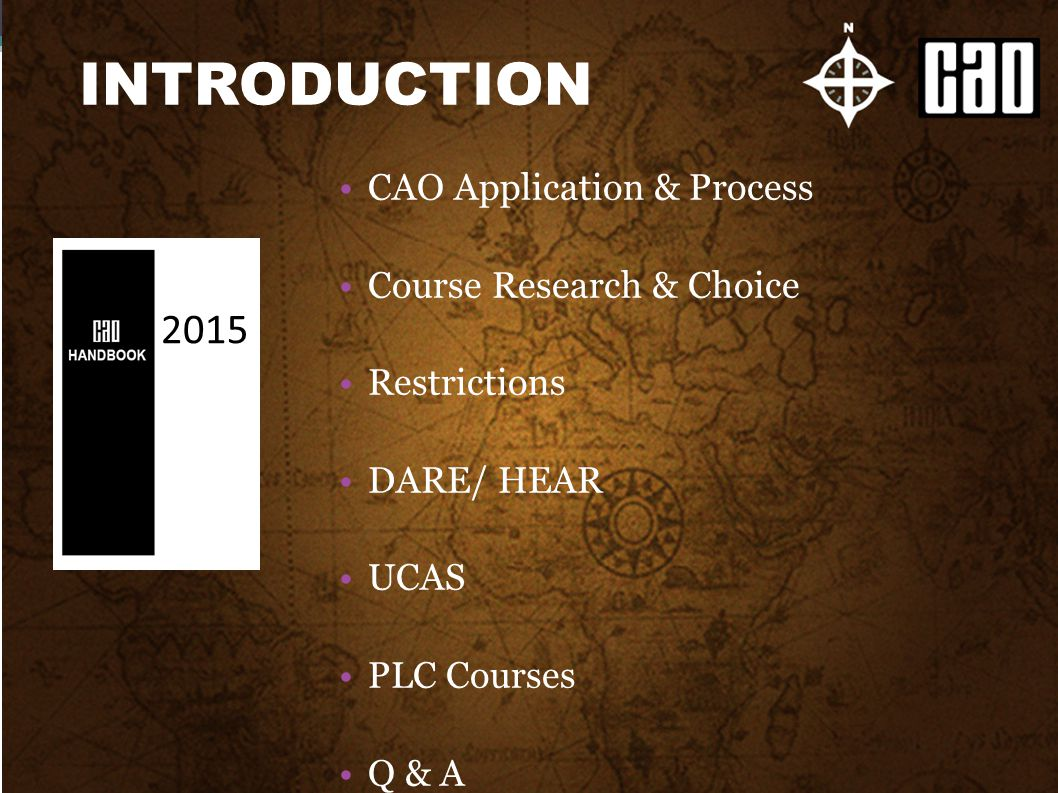 CAO Application & Process Course Research & Choice Restrictions DARE/ HEAR UCAS PLC Courses Q & A INTRODUCTION 2015