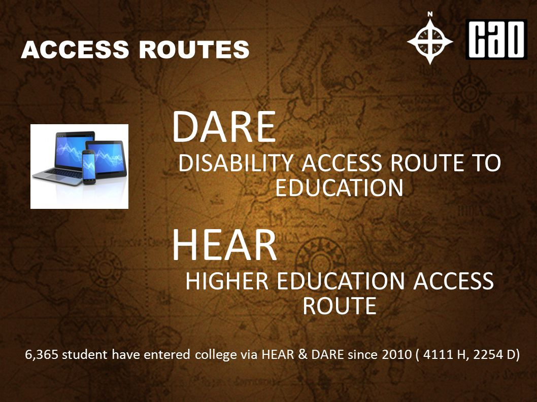ACCESS ROUTES DARE DISABILITY ACCESS ROUTE TO EDUCATION HEAR HIGHER EDUCATION ACCESS ROUTE 6,365 student have entered college via HEAR & DARE since 20