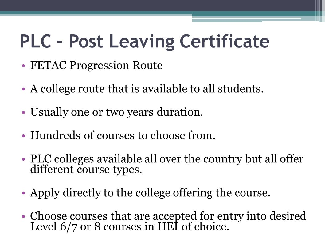 PLC – Post Leaving Certificate FETAC Progression Route A college route that is available to all students. Usually one or two years duration. Hundreds