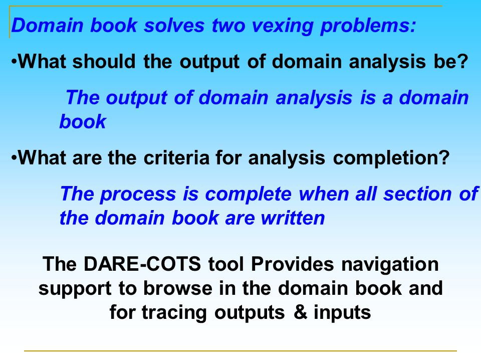 The DARE-COTS tool Provides navigation support to browse in the domain book and for tracing outputs & inputs Domain book solves two vexing problems: What should the output of domain analysis be.