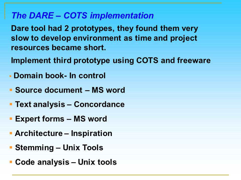 The DARE – COTS implementation Implement third prototype using COTS and freeware  Domain book- In control  Source document – MS word  Text analysis – Concordance  Expert forms – MS word  Architecture – Inspiration  Stemming – Unix Tools  Code analysis – Unix tools Dare tool had 2 prototypes, they found them very slow to develop environment as time and project resources became short.