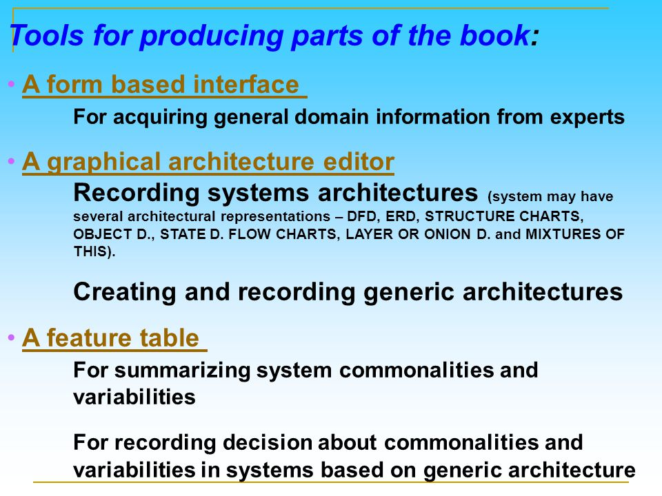 Tools for producing parts of the book: A form based interface For acquiring general domain information from expertsA form based interface A graphical architecture editor Recording systems architectures (system may have several architectural representations – DFD, ERD, STRUCTURE CHARTS, OBJECT D., STATE D.