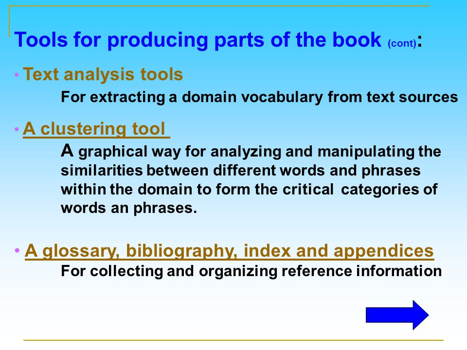 Tools for producing parts of the book (cont) : Text analysis tools For extracting a domain vocabulary from text sources A clustering tool A graphical way for analyzing and manipulating the similarities between different words and phrases within the domain to form the critical categories of words an phrases.