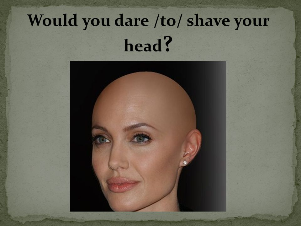 Would you dare /to/ shave your head ?