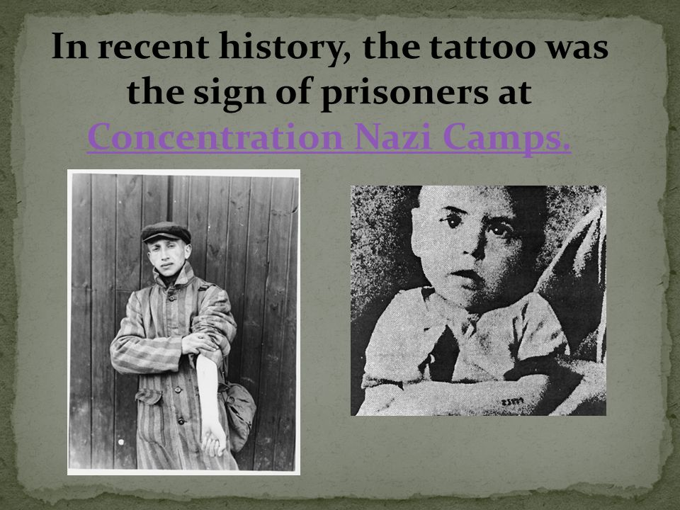 In recent history, the tattoo was the sign of prisoners at Concentration Nazi Camps. Concentration Nazi Camps.