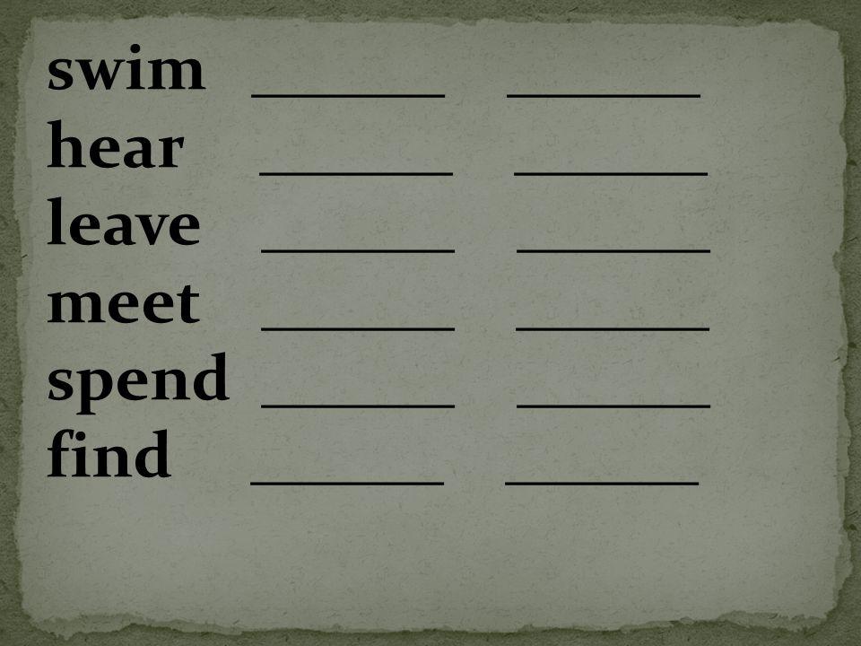 swim ______ ______ hear ______ ______ leave ______ ______ meet ______ ______ spend ______ ______ find ______ ______