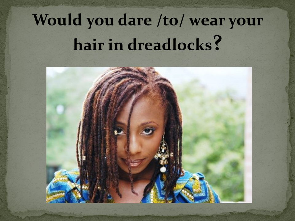 Would you dare /to/ wear your hair in dreadlocks ?