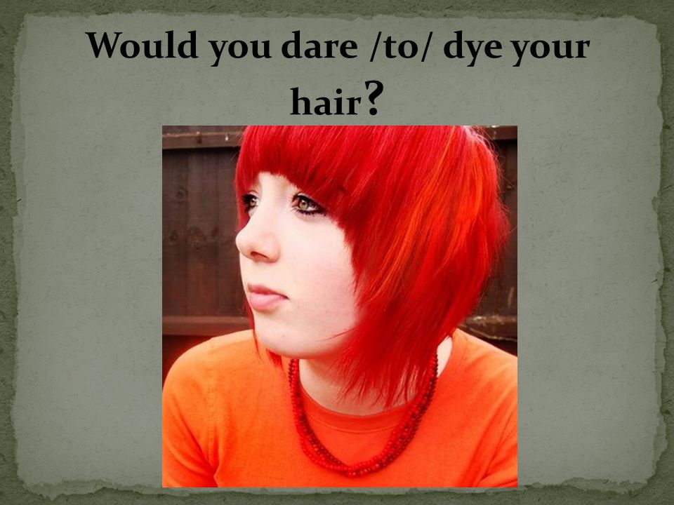 Would you dare /to/ dye your hair ?