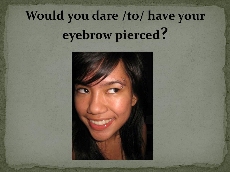 I wouldn´t sleep peacefully if I had my eyebrow pierced.