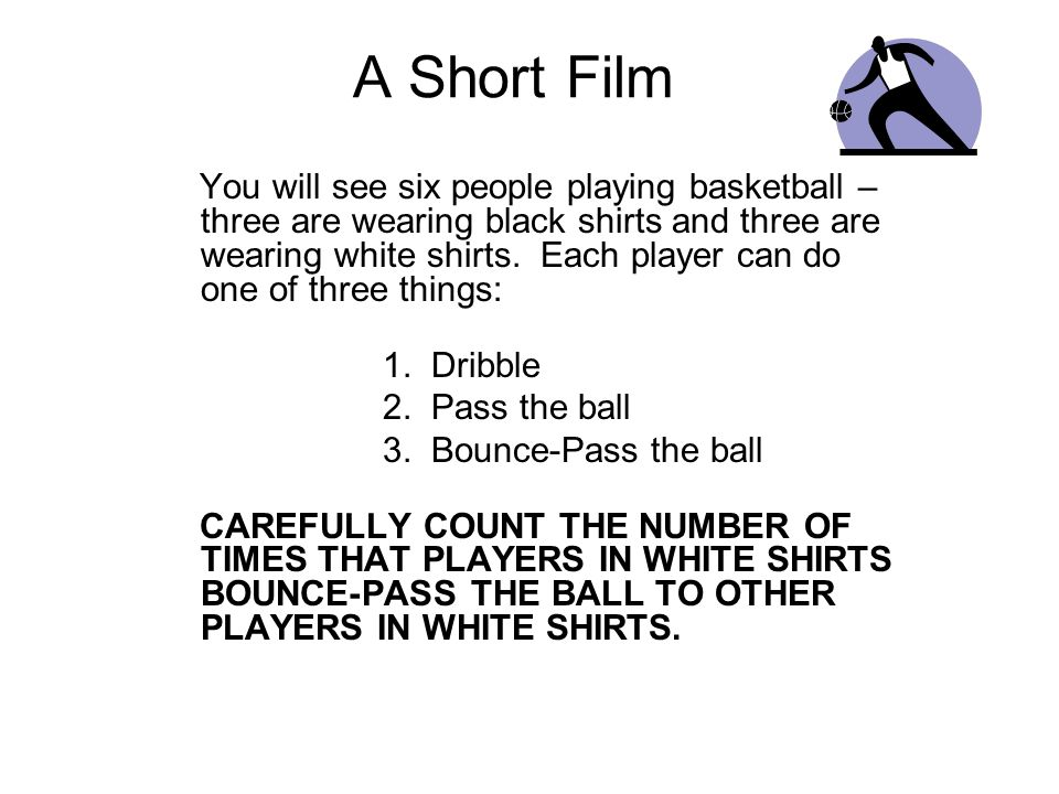 A Short Film You will see six people playing basketball – three are wearing black shirts and three are wearing white shirts.