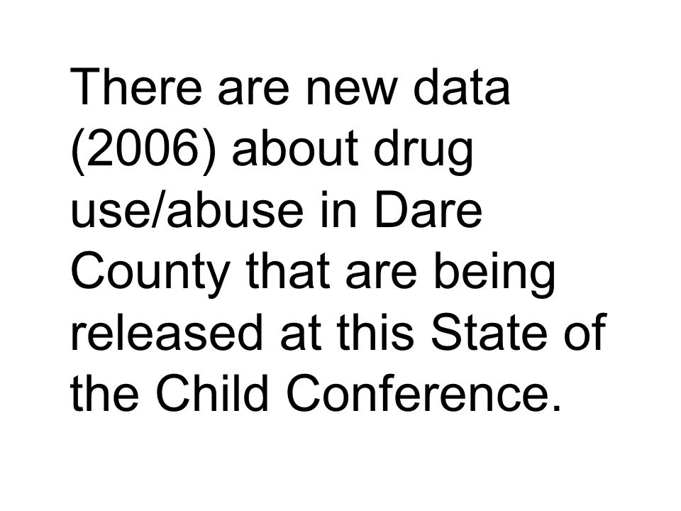There are new data (2006) about drug use/abuse in Dare County that are being released at this State of the Child Conference.