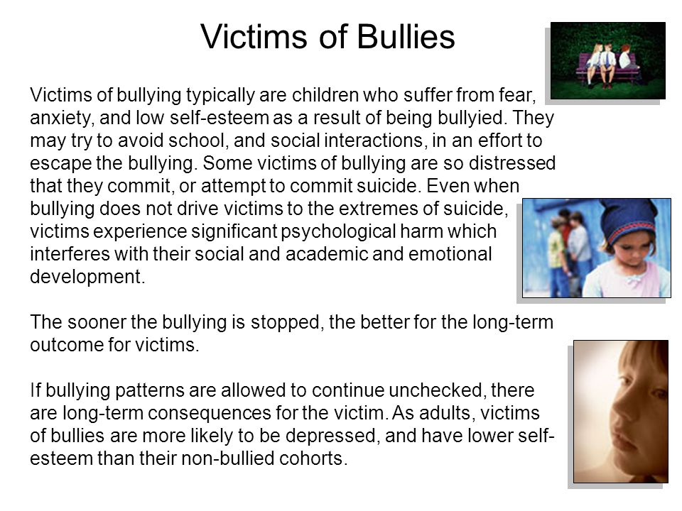 Victims of bullying typically are children who suffer from fear, anxiety, and low self-esteem as a result of being bullyied.